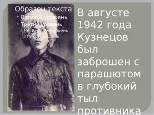 В августе 1942 года Кузнецов был заброшен с парашютом в глубокий тыл противн