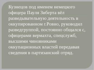 Кузнецов под именем немецкого офицера Пауля Зиберта вёл разведывательную дея