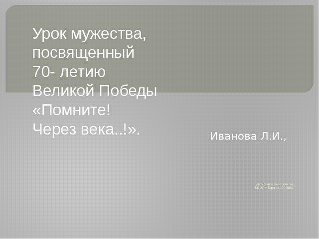 учитель начальных классов МБОУ г. Кургана «СО№43». Иванова Л.И., Урок мужест...