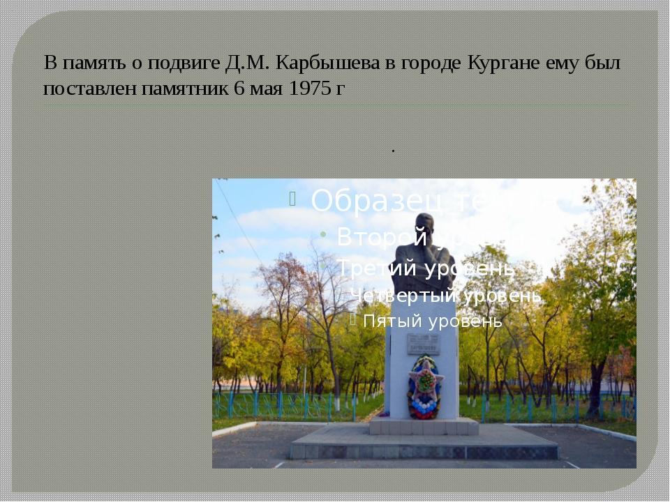 В память о подвиге Д.М. Карбышева в городе Кургане ему был поставлен памятник...