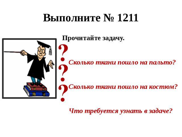 Выполните № 1211 Прочитайте задачу. Сколько ткани пошло на пальто? Сколько тк...