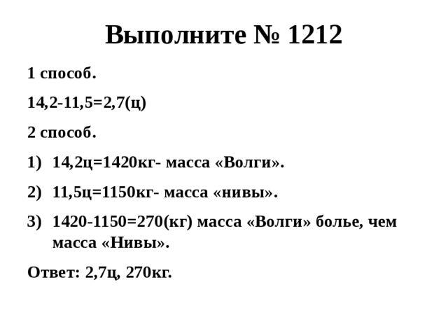 Выполните № 1212 1 способ. 14,2-11,5=2,7(ц) 2 способ. 14,2ц=1420кг- масса «Во...