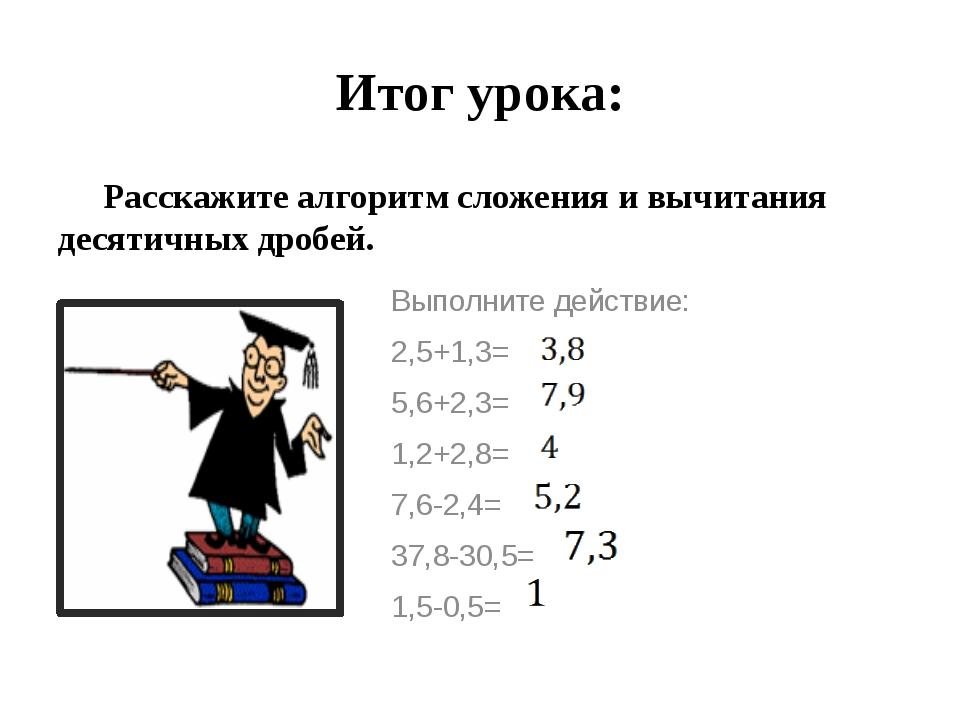 Итог урока: Расскажите алгоритм сложения и вычитания десятичных дробей. Выпо...