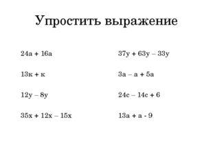 Упростить выражение 24а + 16а 13к + к 12у – 8у 35х + 12х – 15х 37у + 63у – 33