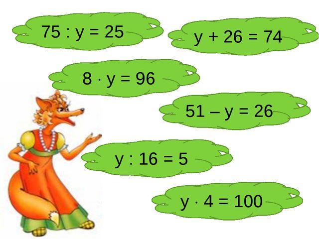 75 : у = 25 у + 26 = 74 8  у = 96 51 – у = 26 у : 16 = 5 у  4 = 100