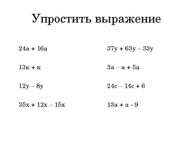 Упростить выражение 24а + 16а 13к + к 12у – 8у 35х + 12х – 15х 37у + 63у – 33...