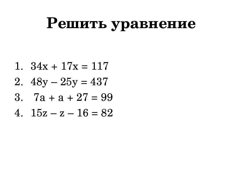 Решить уравнение 34х + 17х = 117 48у – 25у = 437 7a + a + 27 = 99 15z – z – 1...