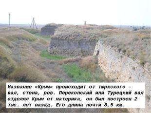 Название «Крым» происходит от тюркского – вал, стена, ров. Перекопский или Ту