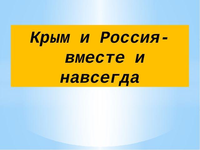 Крым и Россия- вместе и навсегда