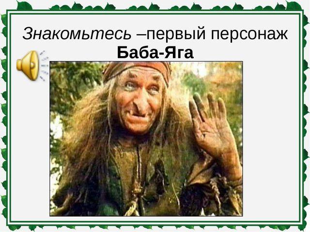 Знакомьтесь –первый персонаж Баба-Яга
