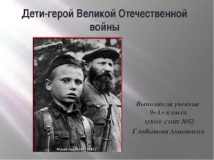 Дети-герой Великой Отечественной войны Выполнила ученица 9«А» класса МБОУ СОШ