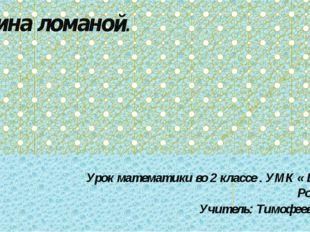 Длина ломаной. Урок математики во 2 классе . УМК « Школа России». Учитель: Ти