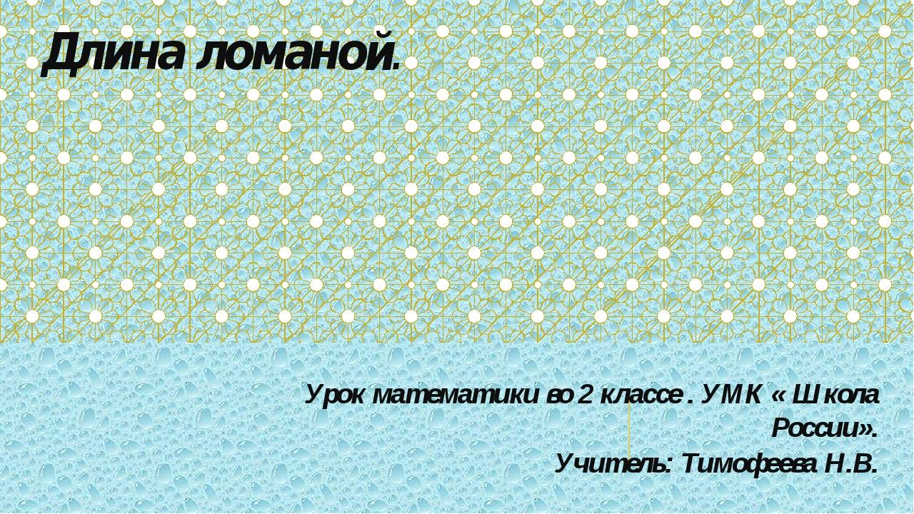 Длина ломаной. Урок математики во 2 классе . УМК « Школа России». Учитель: Ти...