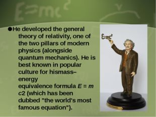 He developed the general theory of relativity, one of the two pillars of mod
