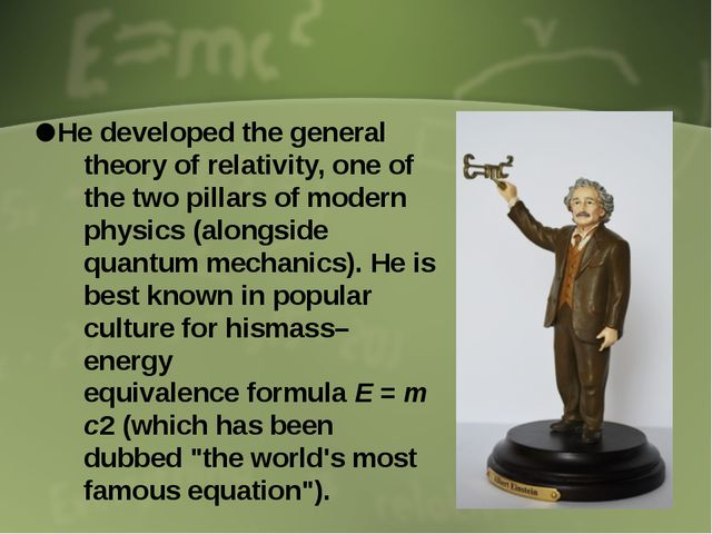 He developed the general theory of relativity, one of the two pillars of mod...