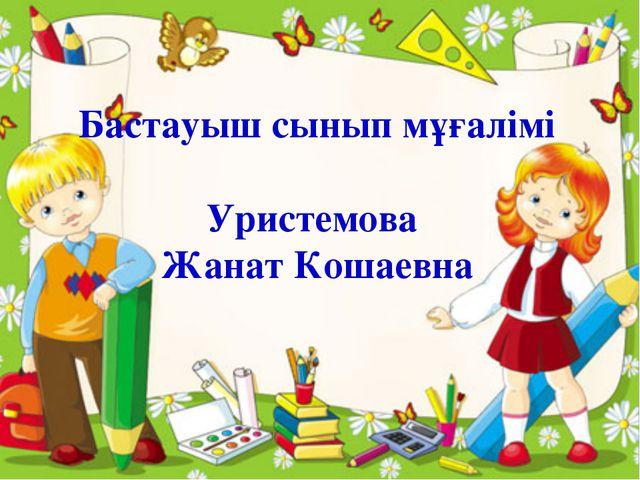 Бастауыш сынып мұғалімі Уристемова Жанат Кошаевна