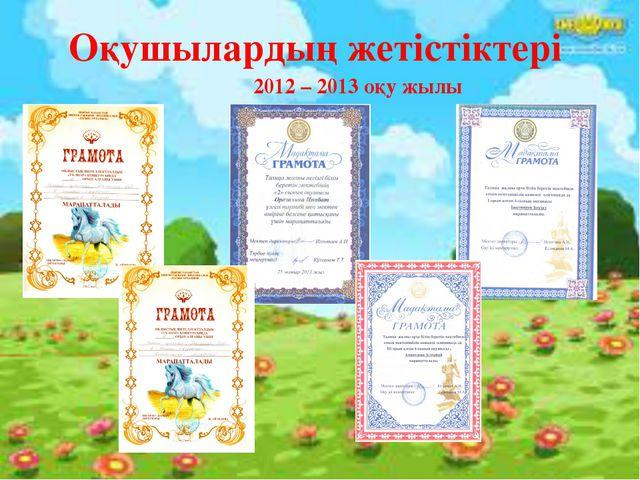 Оқушылардың жетістіктері 2012 – 2013 оқу жылы