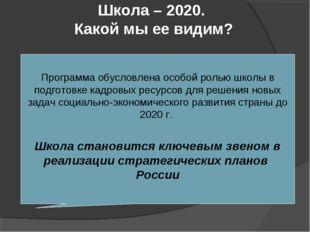 Школа – 2020. Какой мы ее видим? Программа обусловлена особой ролью школы в п