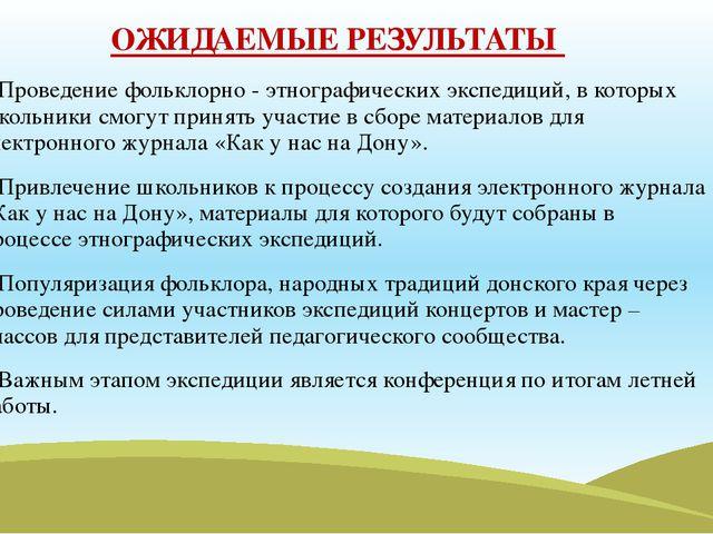 ОЖИДАЕМЫЕ РЕЗУЛЬТАТЫ 1.Проведение фольклорно - этнографических экспедиций, в...
