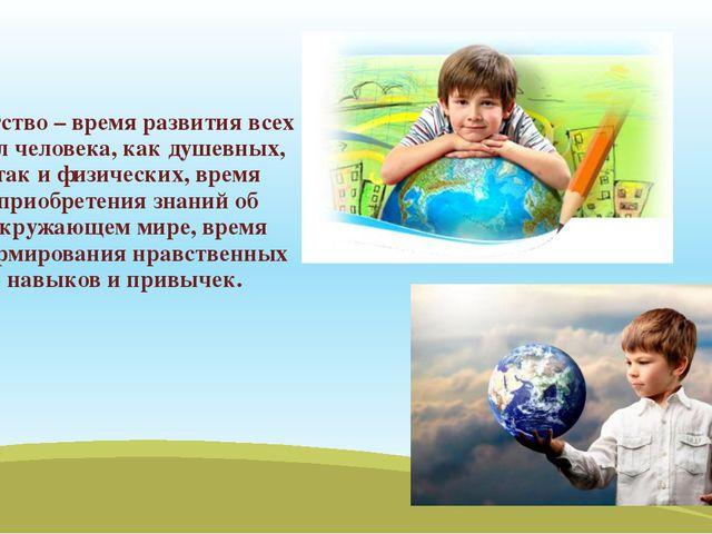 Детство – время развития всех сил человека, как душевных, так и физических, в...