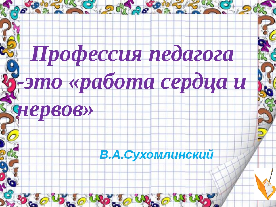 Профессия педагога -это «работа сердца и нервов» В.А.Сухомлинский