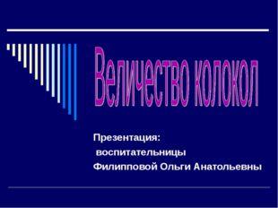 Презентация: воспитательницы Филипповой Ольги Анатольевны