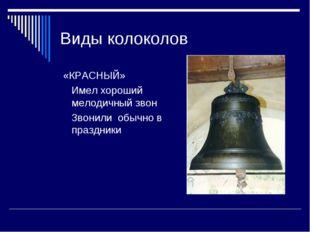 Виды колоколов «КРАСНЫЙ» Имел хороший мелодичный звон Звонили обычно в праздн