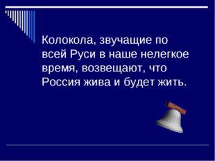 Колокола, звучащие по всей Руси в наше нелегкое время, возвещают, что Россия