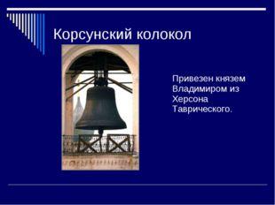 Корсунский колокол Привезен князем Владимиром из Херсона Таврического.
