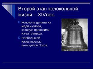 Второй этап колокольной жизни – ХIVвек. Колокола делали из меди и олова, кото