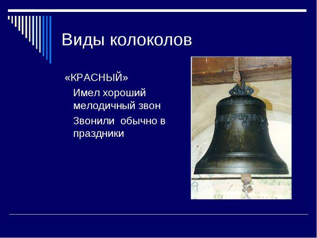 Виды колоколов «КРАСНЫЙ» Имел хороший мелодичный звон Звонили обычно в праздн...