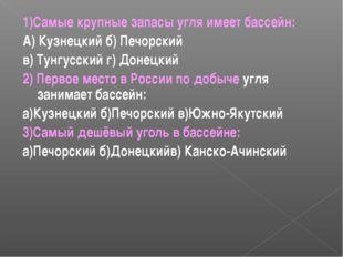 1)Самые крупные запасы угля имеет бассейн: А) Кузнецкий б) Печорский в) Тунгу