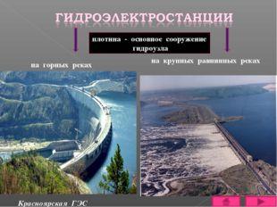на горных реках Красноярская ГЭС на крупных равнинных реках плотина - основно