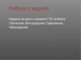 Найдите на карте и назовите ГЭС на Волге ( Волжская, Волгоградская, Саратовск
