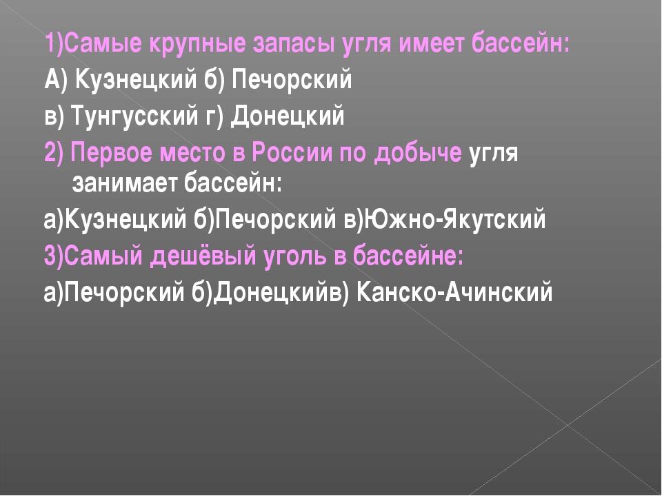 1)Самые крупные запасы угля имеет бассейн: А) Кузнецкий б) Печорский в) Тунгу...