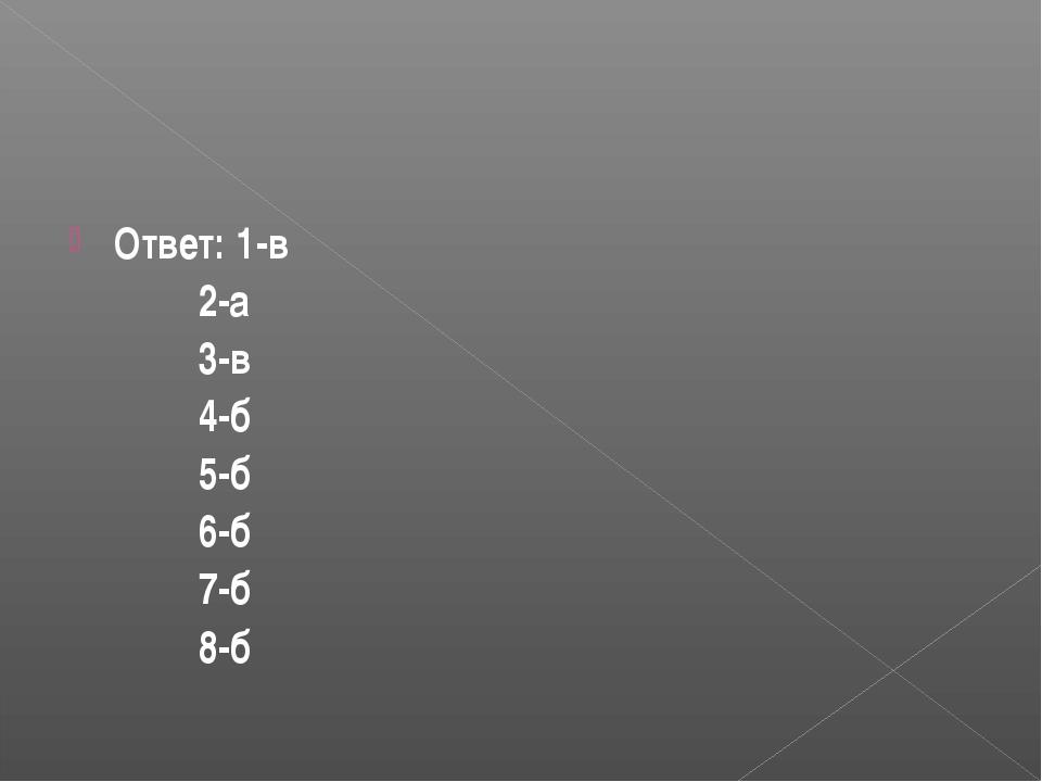 Ответ: 1-в 2-а 3-в 4-б 5-б 6-б 7-б 8-б
