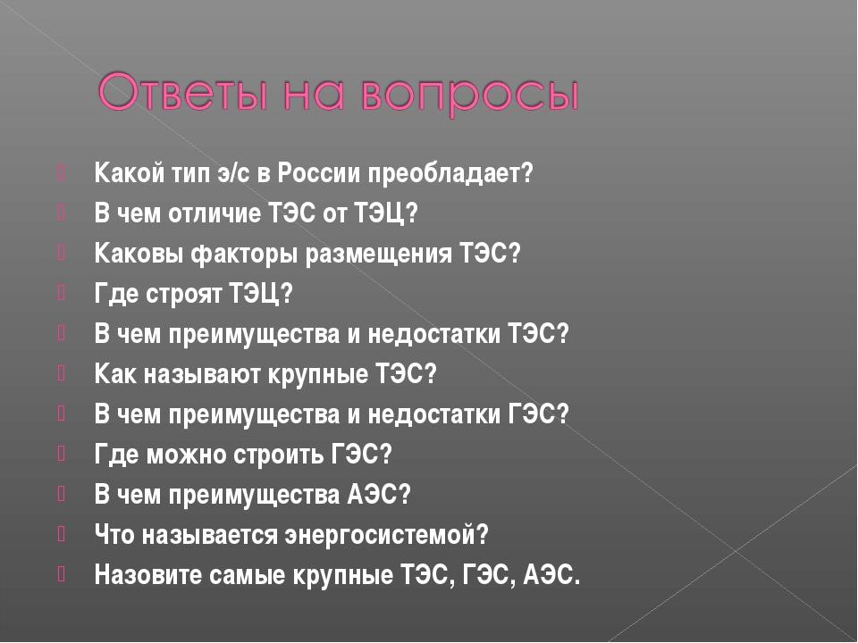 Какой тип э/с в России преобладает? В чем отличие ТЭС от ТЭЦ? Каковы факторы...