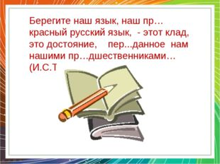 Берегите наш язык, наш пр…красный русский язык, - этот клад, это достояние, п