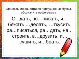 Записать слова, вставив пропущенные буквы, обозначить орфограмму О...дать, по