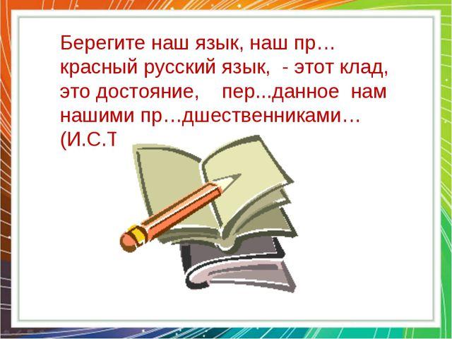 Берегите наш язык, наш пр…красный русский язык, - этот клад, это достояние, п...