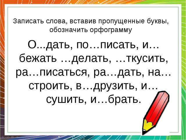 Записать слова, вставив пропущенные буквы, обозначить орфограмму О...дать, по...