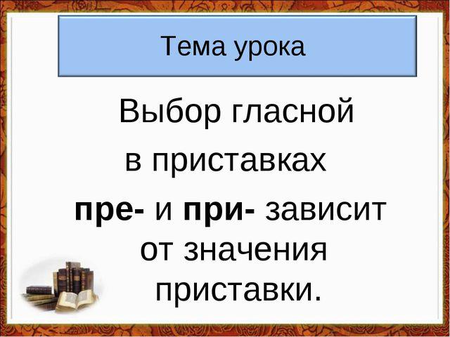 Тема урока Выбор гласной в приставках пре- и при- зависит от значения пристав...
