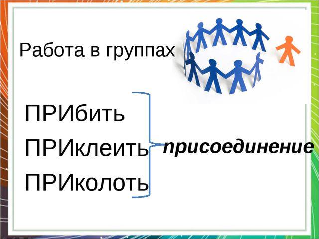 Работа в группах ПРИбить ПРИклеить ПРИколоть присоединение