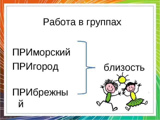 Работа в группах ПРИморский ПРИгород ПРИбрежный близость