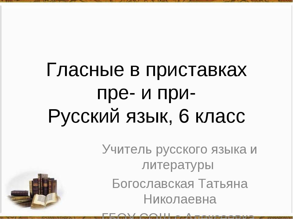 Гласные в приставках пре- и при- Русский язык, 6 класс Учитель русского языка...