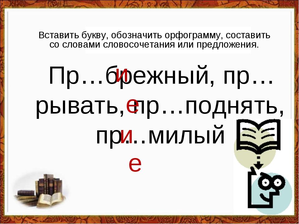 Вставить букву, обозначить орфограмму, составить со словами словосочетания и...
