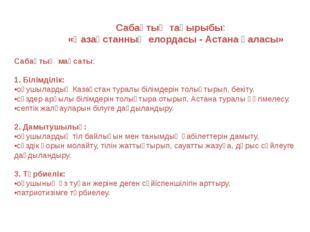 Сабақтың тақырыбы: «Қазақстанның елордасы - Астана қаласы» Сабақтың мақсаты: