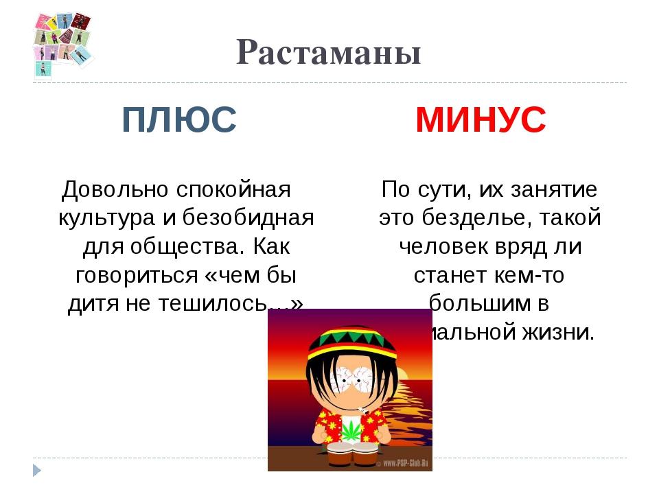Растаманы ПЛЮС МИНУС Довольно спокойная культура и безобидная для общества. К...