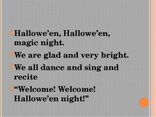 Hallowe'en, Hallowe'en, magic night. We are glad and very bright. We all danc