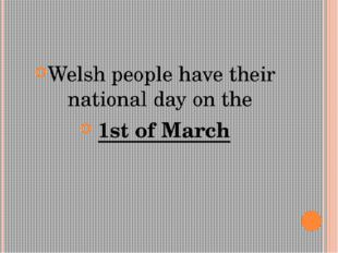 Welsh people have their national day on the 1st of March